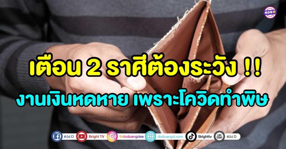 เตือน 2 ราศีต้องระวัง !! อย่าใช้เงินเกินตัว เพราะฤทธิ์โควิคทำพิษ งานเงินหดหาย !!
